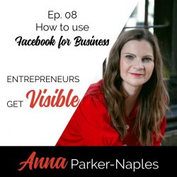 Anna Parker-Naples How to use Facebook for Business Entrepreneurs Get Visible Podcast