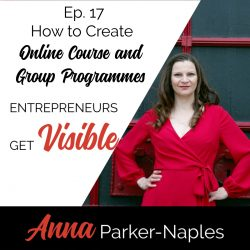 Anna Parker-Naples How to Create Online Course and Goup Programmes Entrepreneurs Get Visible Podcast
