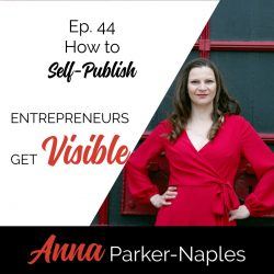 Anna Parker-Naples How to Self-Publish Entrepreneurs Get Visible Podcast