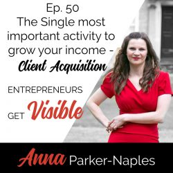 Anna Parker-Naples The Single most important activity to grow your income - client acquisition Entrepreneurs Get Visible Podcast