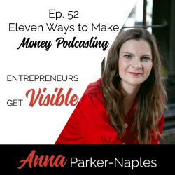 Anna Parker-Naples Eleven Ways to Make Money Podcasting Entrepreneurs Get Visible Podcast